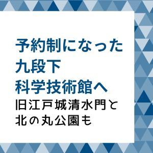 予約制になった九段下の科学技術館へ!旧江戸城清水門と北の丸公園も