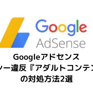 Googleアドセンスポリシー違反『アダルトなコンテンツです』の対処方法2つ