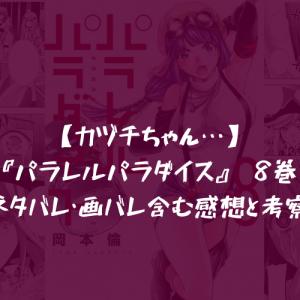 【カヅチちゃん…】『パラレルパラダイス』 8巻 ネタバレ・画バレ含む感想と考察