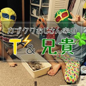 【紹介】カブクワおじさん家のTと兄貴