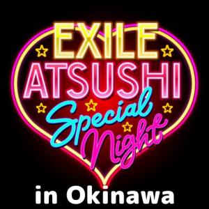 【EXILE ATSUSHI SPECIAL NIGHT】沖縄公演の情報(会場,アクセス,座席,セトリなど)