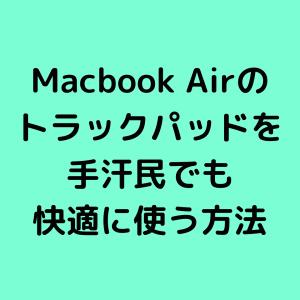 【Macbook Air】トラックパッドを手汗民でも快適に使う方法