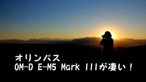 オリンパスOM-D E-M5 Mark IIIが凄い!小型軽量で登山に携行しやすいミラーレス