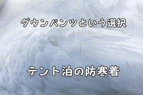 テント泊 秋~厳冬期の防寒着 ダウンパンツという選択