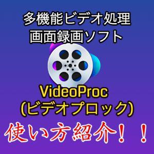 多機能ビデオ処理・画面録画ソフト「VideoProc(ビデオプロック)」の使い方と評判紹介!