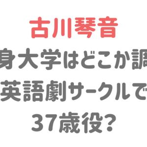 古川琴音の大学はどこか調査!英語劇サークル出身で37歳役?