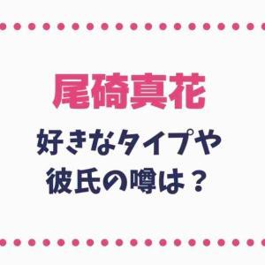 尾碕真花の好きなタイプや彼氏の噂を調査!