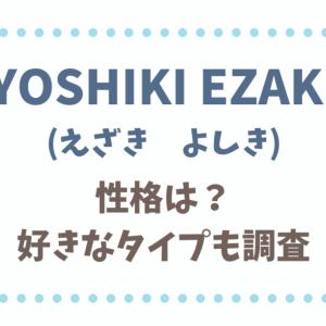 YOSHIKI EZAKIの性格は?好きなタイプや彼女の噂も