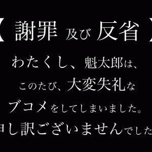 【 謝罪 及び 反省 】私、魁太郎は、このたび、大変失礼なブコメをしてしまったことをお詫び申し上げます。