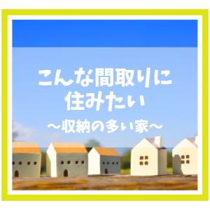 理想の間取り〜収納の多い家〜