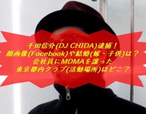 千田信介(DJ CHIDA)逮捕!顔画像(Facebook)や結婚(嫁・子供)は?会社員にMDMAを譲った東京都内クラブ(活動場所)はどこ?