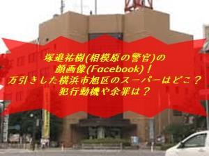塚邉祐樹(相模原の警官)の顔画像(Facebook)!万引きした横浜市旭区のスーパーはどこ?犯行動機や余罪は?