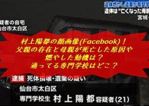村上陽都の顔画像(Facebook)!父親の存在と母親が死亡した原因や燃やした動機は?通ってる専門学校はどこ?
