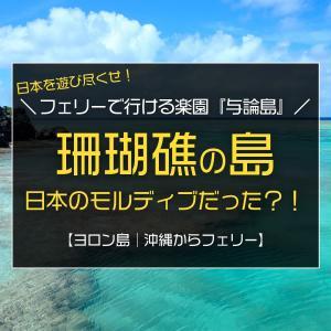 日本のモルディブ?!沖縄本島北部からフェリーで行ける楽園『与論島』は珊瑚礁でできた島
