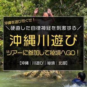 自律神経を整えるのに最適な川遊びを、沖縄の秘境で満喫しよう♪