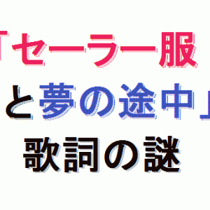 音楽10.『セーラー服と機関銃』(薬師丸ひろ子)と『夢の途中』(来生たかお)の歌詞の謎