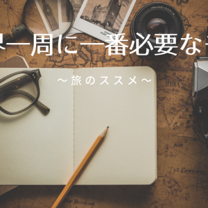 世界一周に一番必要なモノ 〜旅のススメ〜