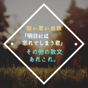 【短い思い出話】「明日には忘れてしまう君」その他の散文あれこれ。