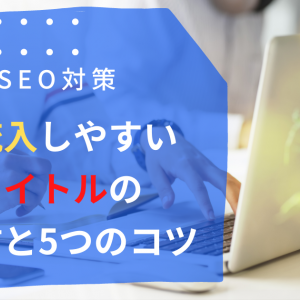 【SEO対策】検索流入しやすい記事タイトルの付け方と5つのコツ【ブログねた】