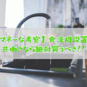 【マネーな考察】食洗機設置編:共働き必見!まだ買ってないの??なら今すぐ家電量販店にGO!