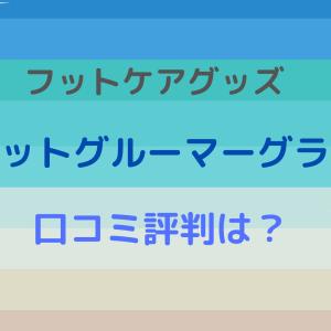 フットケアグッズ【フットグルーマー グラン】の口コミ評判は?