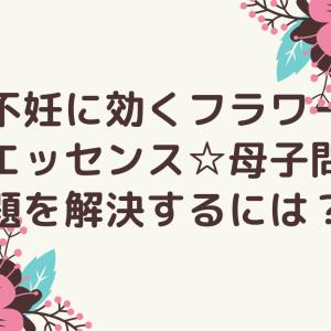 不妊に効くフラワーエッセンス☆母子問題を解決するには?