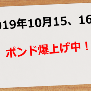 【2019年10月15日、16日】ポンド爆上げ中!