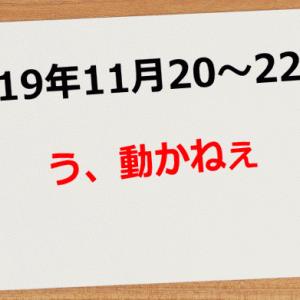 【2019年11月20日~22日】う、動かねぇ