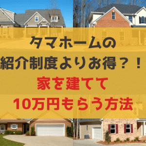 タマホームの紹介制度よりもお得?!家を建ててお祝い金10万円をもらえる方法。