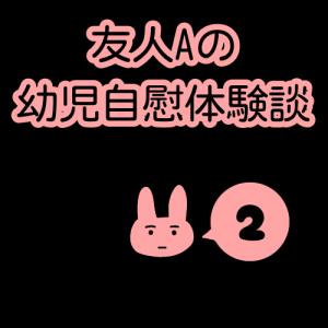 友人Aの幼児自慰体験談(2)