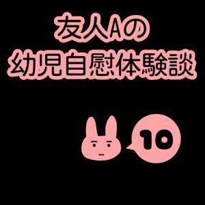 友人Aの幼児自慰体験談(10)