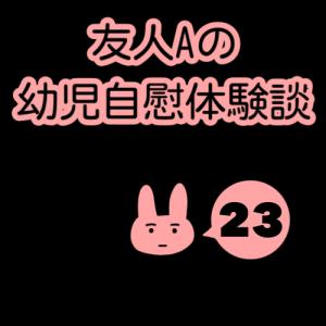 友人Aの幼児自慰体験談(23)