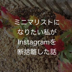 ミニマリストになりたい私がinstagramを断捨離した話