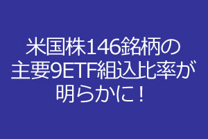 米国のメジャーな146銘柄の主要9ETF組込比率を確認しよう