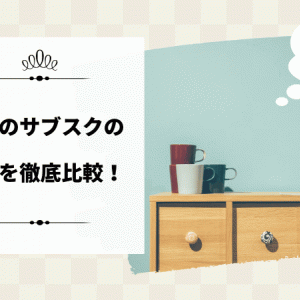 家具のサブスクの特徴を徹底比較!あなたに合っているのはどれ?