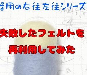 【不器用の】失敗した羊毛フェルトの再利用方法【右往左往シリーズ3】