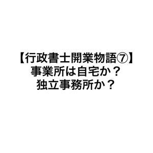 【行政書士開業物語⑦】事務所は自宅か?独立事務所か?