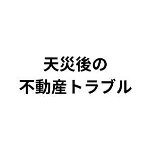 【雑記】天災後の不動産トラブル