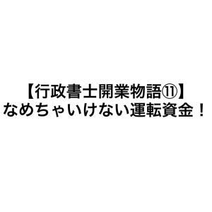 【行政書士開業物語⑪】なめちゃいけない運転資金!