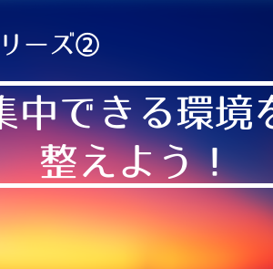 【集中力シリーズ②】集中力を鍛えよう! ~集中できる環境を整えよう~