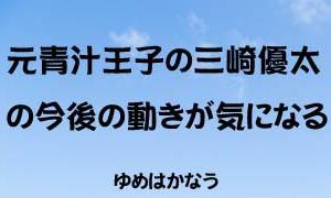 元青汁王子の三崎優太(Yuta Misaki)の今後の動きが気になる