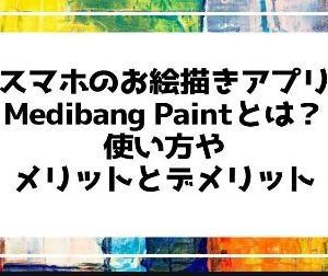 スマホのお絵描きアプリMedibang Paintとは?使い方やメリットとデメリット