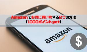 Amazonでお得に買い物する2つの方法【1,000ポイントget】