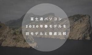 【最新】富士通パソコン2020年春モデルを旧モデルと徹底比較