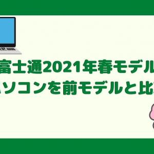【富士通】2021年春モデルパソコンを前モデルと徹底比較