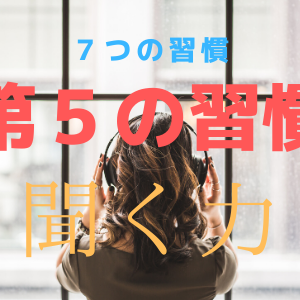 【続・自己啓発】今更ながら『7つの習慣』の第5の習慣を解説します!!【原点回帰】