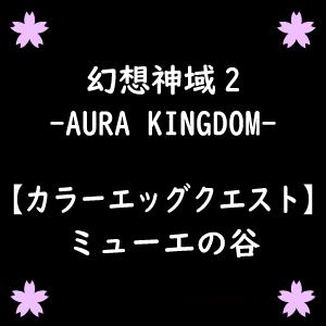 【幻想神域2】ミューエの谷のカラーエッグクエスト(手順、画像有)