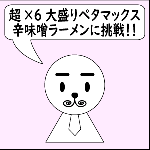 【雑談】超超超超超超大盛ペタマックス辛味噌ラーメンに挑戦!!