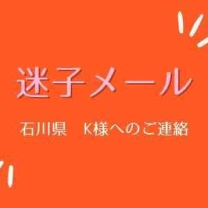 【迷子メール】石川県Kさまへのご連絡