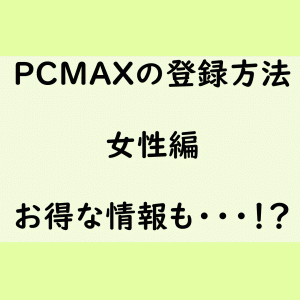 PCMAXのPC版&スマフォ版での登録方法!女性編をご紹介